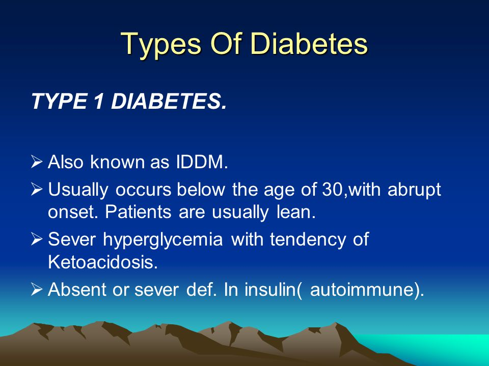 Types Of Diabetes TYPE 1 DIABETES.  Also known as IDDM.  Usually occurs below the age of 30,with abrupt onset. Patients are usually lean.  Sever hy