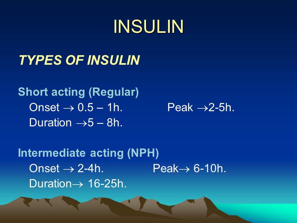 INSULIN TYPES OF INSULIN Short acting (Regular) Onset  0.5 – 1h. Peak  2-5h. Duration  5 – 8h. Intermediate acting (NPH) Onset  2-4h. Peak  6-10h