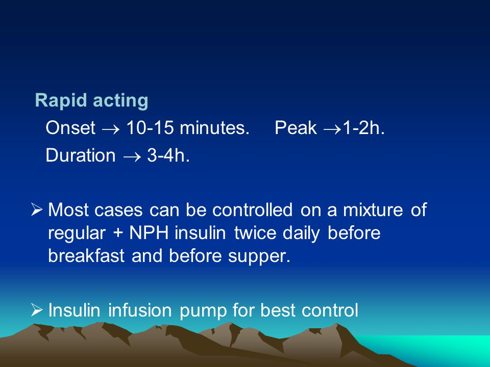 Rapid acting Onset  10-15 minutes.Peak  1-2h. Duration  3-4h.  Most cases can be controlled on a mixture of regular + NPH insulin twice daily befo