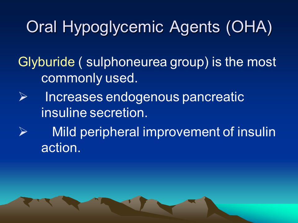 Oral Hypoglycemic Agents (OHA) Glyburide ( sulphoneurea group) is the most commonly used.  Increases endogenous pancreatic insuline secretion.  Mild