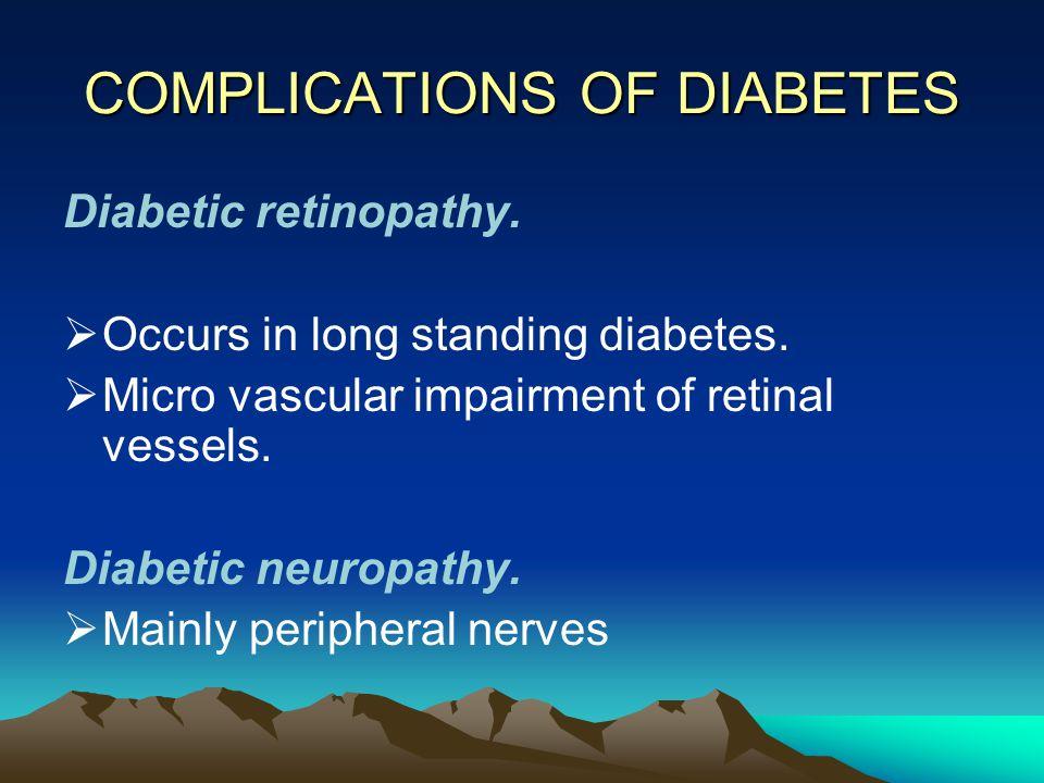 COMPLICATIONS OF DIABETES Diabetic retinopathy.  Occurs in long standing diabetes.  Micro vascular impairment of retinal vessels. Diabetic neuropath