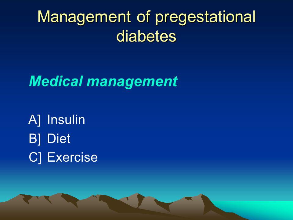 Management of pregestational diabetes Medical management A]Insulin B]Diet C]Exercise