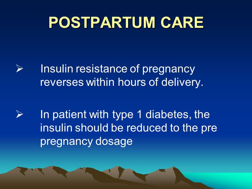 POSTPARTUM CARE  Insulin resistance of pregnancy reverses within hours of delivery.  In patient with type 1 diabetes, the insulin should be reduced