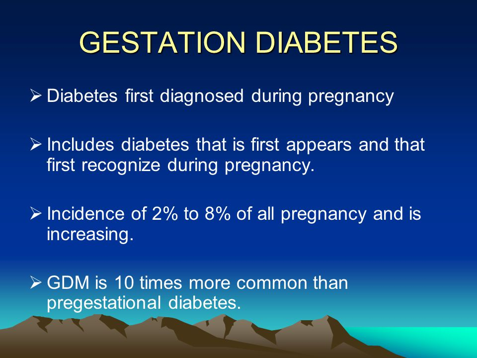 GESTATION DIABETES  Diabetes first diagnosed during pregnancy  Includes diabetes that is first appears and that first recognize during pregnancy. 
