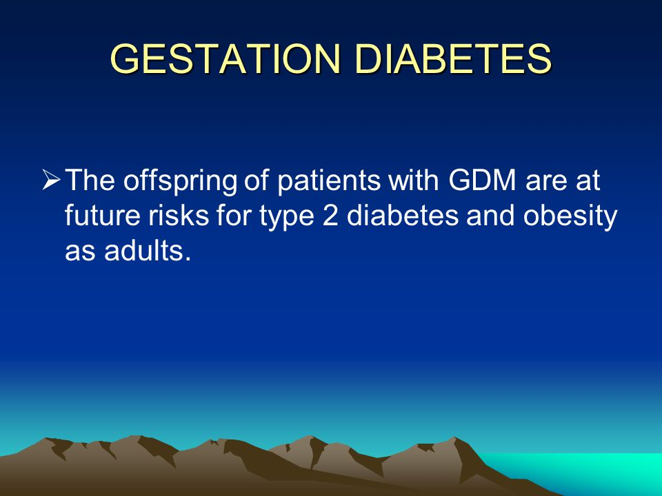 GESTATION DIABETES  The offspring of patients with GDM are at future risks for type 2 diabetes and obesity as adults.