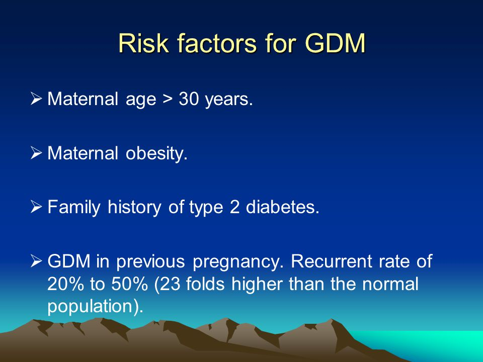Risk factors for GDM  Maternal age > 30 years.  Maternal obesity.  Family history of type 2 diabetes.  GDM in previous pregnancy. Recurrent rate o