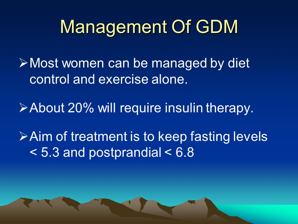 Management Of GDM  Most women can be managed by diet control and exercise alone.  About 20% will require insulin therapy.  Aim of treatment is to k