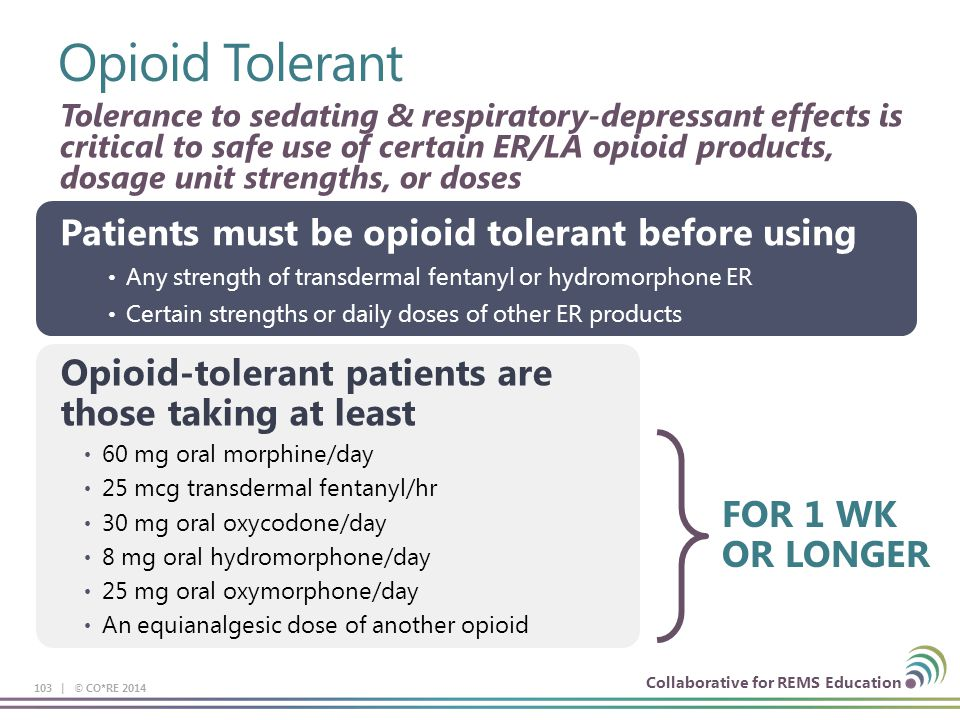 Collaborative for REMS Education Opioid Tolerant 103 | © CO*RE 2014 Tolerance to sedating & respiratory-depressant effects is critical to safe use of certain ER/LA opioid products, dosage unit strengths, or doses Patients must be opioid tolerant before using Any strength of transdermal fentanyl or hydromorphone ER Certain strengths or daily doses of other ER products Opioid-tolerant patients are those taking at least 60 mg oral morphine/day 25 mcg transdermal fentanyl/hr 30 mg oral oxycodone/day 8 mg oral hydromorphone/day 25 mg oral oxymorphone/day An equianalgesic dose of another opioid FOR 1 WK OR LONGER
