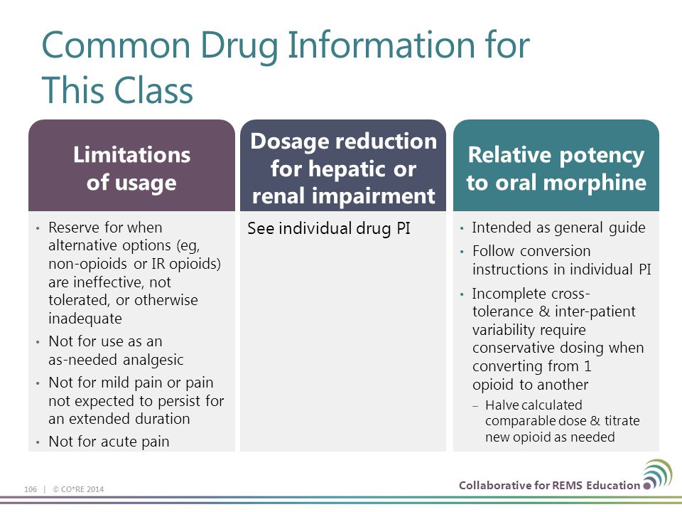 Collaborative for REMS Education Common Drug Information for This Class 106 | © CO*RE 2014 Reserve for when alternative options (eg, non-opioids or IR opioids) are ineffective, not tolerated, or otherwise inadequate Not for use as an as-needed analgesic Not for mild pain or pain not expected to persist for an extended duration Not for acute pain Limitations of usage See individual drug PI Dosage reduction for hepatic or renal impairment Intended as general guide Follow conversion instructions in individual PI Incomplete cross- tolerance & inter-patient variability require conservative dosing when converting from 1 opioid to another – Halve calculated comparable dose & titrate new opioid as needed Relative potency to oral morphine