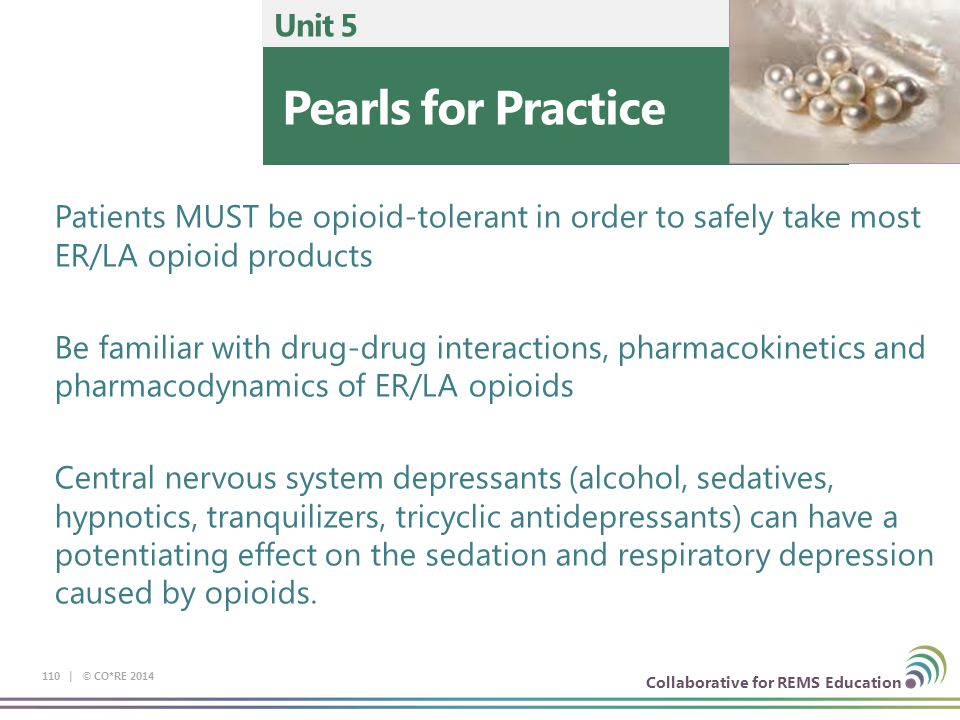 Collaborative for REMS Education 110 | © CO*RE 2014 Pearls for Practice Unit 5 Patients MUST be opioid-tolerant in order to safely take most ER/LA opioid products Be familiar with drug-drug interactions, pharmacokinetics and pharmacodynamics of ER/LA opioids Central nervous system depressants (alcohol, sedatives, hypnotics, tranquilizers, tricyclic antidepressants) can have a potentiating effect on the sedation and respiratory depression caused by opioids.