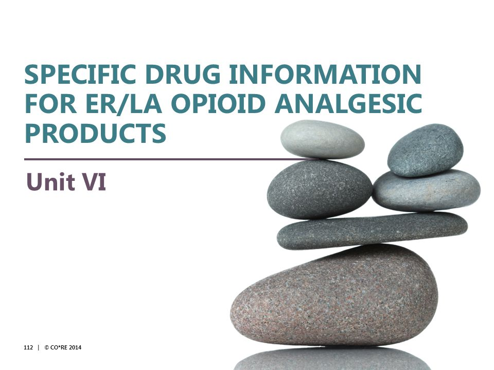 Collaborative for REMS Education Unit VI 112 | © CO*RE 2014 SPECIFIC DRUG INFORMATION FOR ER/LA OPIOID ANALGESIC PRODUCTS © CO*RE 2014