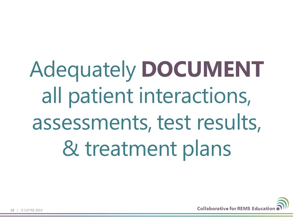 Collaborative for REMS Education Adequately DOCUMENT all patient interactions, assessments, test results, & treatment plans 18 18 | © CO*RE 2014