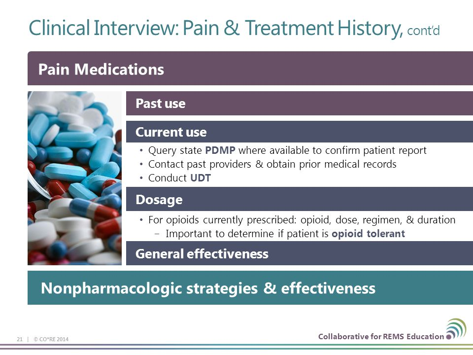 Collaborative for REMS Education Clinical Interview: Pain & Treatment History, cont'd 21 | © CO*RE 2014 Past use Current use Query state PDMP where available to confirm patient report Contact past providers & obtain prior medical records Conduct UDT Dosage For opioids currently prescribed: opioid, dose, regimen, & duration ‒Important to determine if patient is opioid tolerant General effectiveness Pain Medications Nonpharmacologic strategies & effectiveness