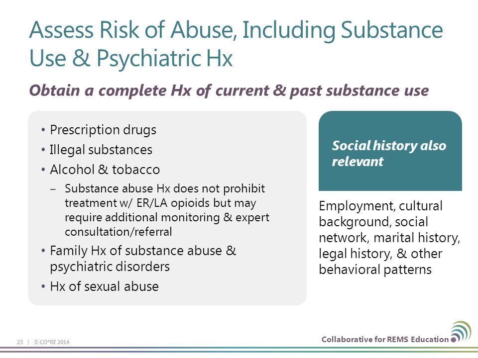 Collaborative for REMS Education Assess Risk of Abuse, Including Substance Use & Psychiatric Hx 23 | © CO*RE 2014 Prescription drugs Illegal substance