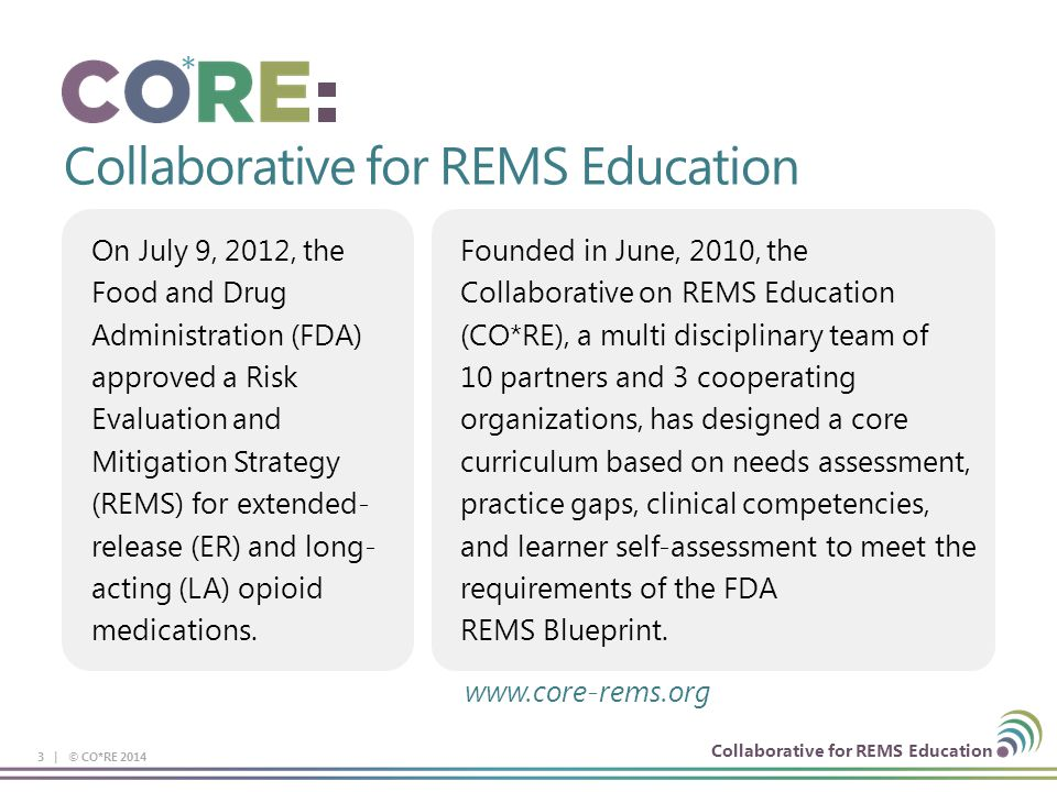 Collaborative for REMS Education On July 9, 2012, the Food and Drug Administration (FDA) approved a Risk Evaluation and Mitigation Strategy (REMS) for extended- release (ER) and long- acting (LA) opioid medications.
