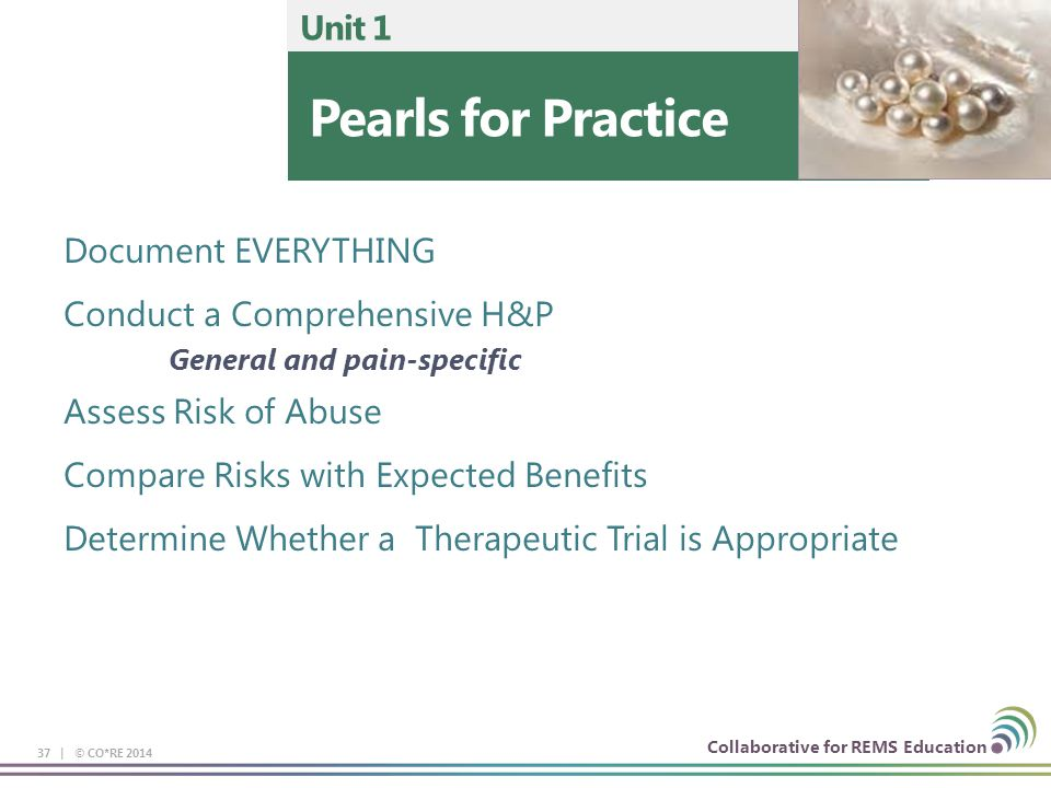 Collaborative for REMS Education Pearls for Practice Unit 1 37 | © CO*RE 2014 Document EVERYTHING Conduct a Comprehensive H&P General and pain-specific Assess Risk of Abuse Compare Risks with Expected Benefits Determine Whether a Therapeutic Trial is Appropriate