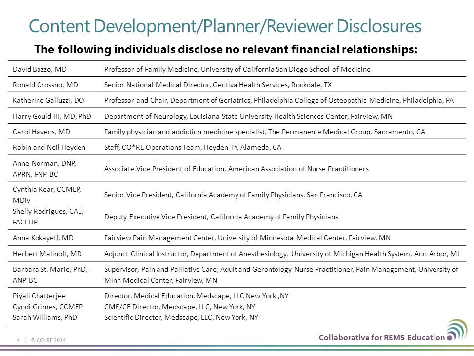 Collaborative for REMS Education Content Development/Planner/Reviewer Disclosures 4 | © CO*RE 2014 David Bazzo, MDProfessor of Family Medicine, University of California San Diego School of Medicine Ronald Crossno, MDSenior National Medical Director, Gentiva Health Services, Rockdale, TX Katherine Galluzzi, DOProfessor and Chair, Department of Geriatrics, Philadelphia College of Osteopathic Medicine, Philadelphia, PA Harry Gould III, MD, PhDDepartment of Neurology, Louisiana State University Health Sciences Center, Fairview, MN Carol Havens, MDFamily physician and addiction medicine specialist, The Permanente Medical Group, Sacramento, CA Robin and Neil HeydenStaff, CO*RE Operations Team, Heyden TY, Alameda, CA Anne Norman, DNP, APRN, FNP-BC Associate Vice President of Education, American Association of Nurse Practitioners Cynthia Kear, CCMEP, MDiv Shelly Rodrigues, CAE, FACEHP Senior Vice President, California Academy of Family Physicians, San Francisco, CA Deputy Executive Vice President, California Academy of Family Physicians Anna Kokayeff, MDFairview Pain Management Center, University of Minnesota Medical Center, Fairview, MN Herbert Malinoff, MDAdjunct Clinical Instructor, Department of Anesthesiology, University of Michigan Health System, Ann Arbor, MI Barbara St.