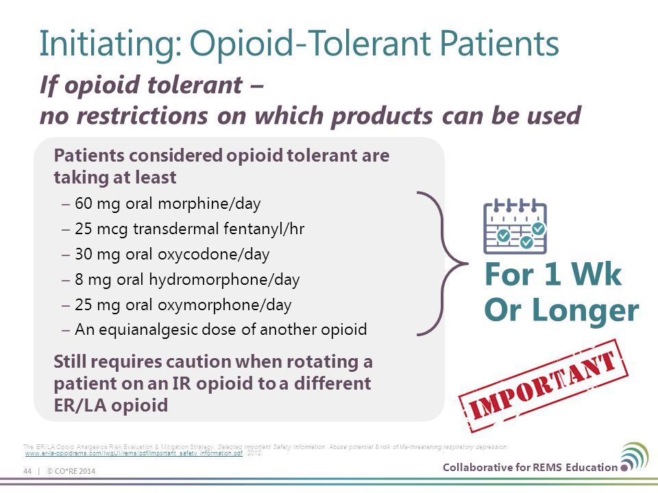 Collaborative for REMS Education Patients considered opioid tolerant are taking at least – 60 mg oral morphine/day – 25 mcg transdermal fentanyl/hr – 30 mg oral oxycodone/day – 8 mg oral hydromorphone/day – 25 mg oral oxymorphone/day – An equianalgesic dose of another opioid Still requires caution when rotating a patient on an IR opioid to a different ER/LA opioid Initiating: Opioid-Tolerant Patients 44 | © CO*RE 2014 The ER/LA Opioid Analgesics Risk Evaluation & Mitigation Strategy.
