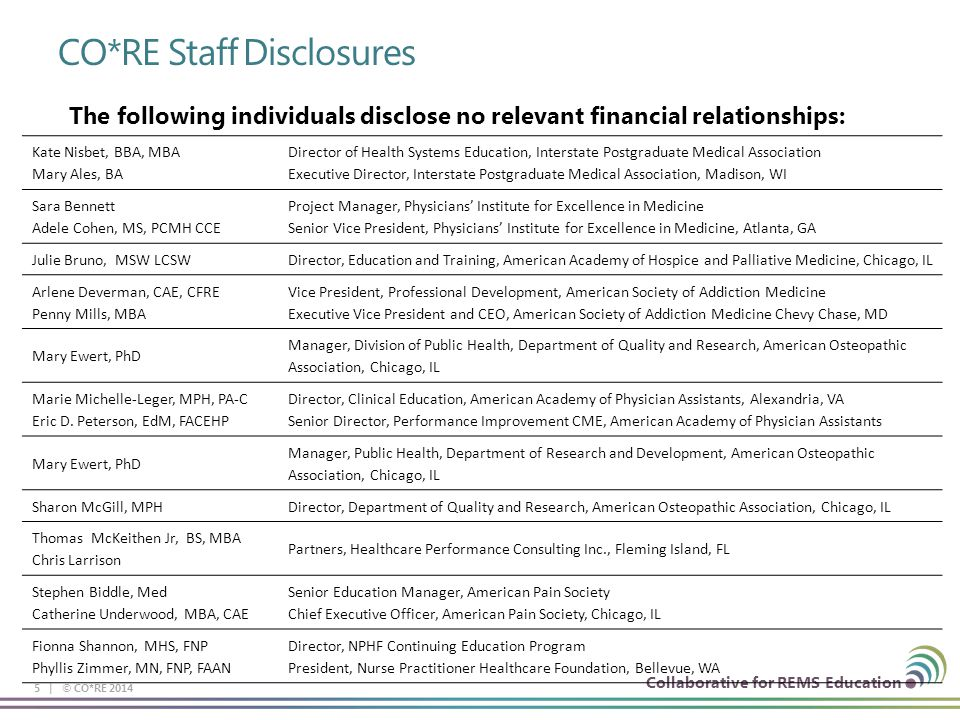 Collaborative for REMS Education CO*RE Staff Disclosures 5 | © CO*RE 2014 The following individuals disclose no relevant financial relationships: Kate Nisbet, BBA, MBA Mary Ales, BA Director of Health Systems Education, Interstate Postgraduate Medical Association Executive Director, Interstate Postgraduate Medical Association, Madison, WI Sara Bennett Adele Cohen, MS, PCMH CCE Project Manager, Physicians' Institute for Excellence in Medicine Senior Vice President, Physicians' Institute for Excellence in Medicine, Atlanta, GA Julie Bruno, MSW LCSWDirector, Education and Training, American Academy of Hospice and Palliative Medicine, Chicago, IL Arlene Deverman, CAE, CFRE Penny Mills, MBA Vice President, Professional Development, American Society of Addiction Medicine Executive Vice President and CEO, American Society of Addiction Medicine Chevy Chase, MD Mary Ewert, PhD Manager, Division of Public Health, Department of Quality and Research, American Osteopathic Association, Chicago, IL Marie Michelle-Leger, MPH, PA-C Eric D.