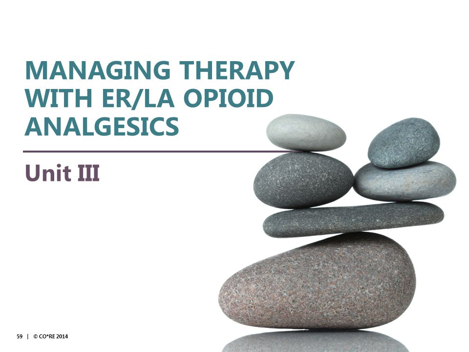 Collaborative for REMS Education Unit III 59 | © CO*RE 2013 MANAGING THERAPY WITH ER/LA OPIOID ANALGESICS 59 | © CO*RE 2014 © CO*RE 2014