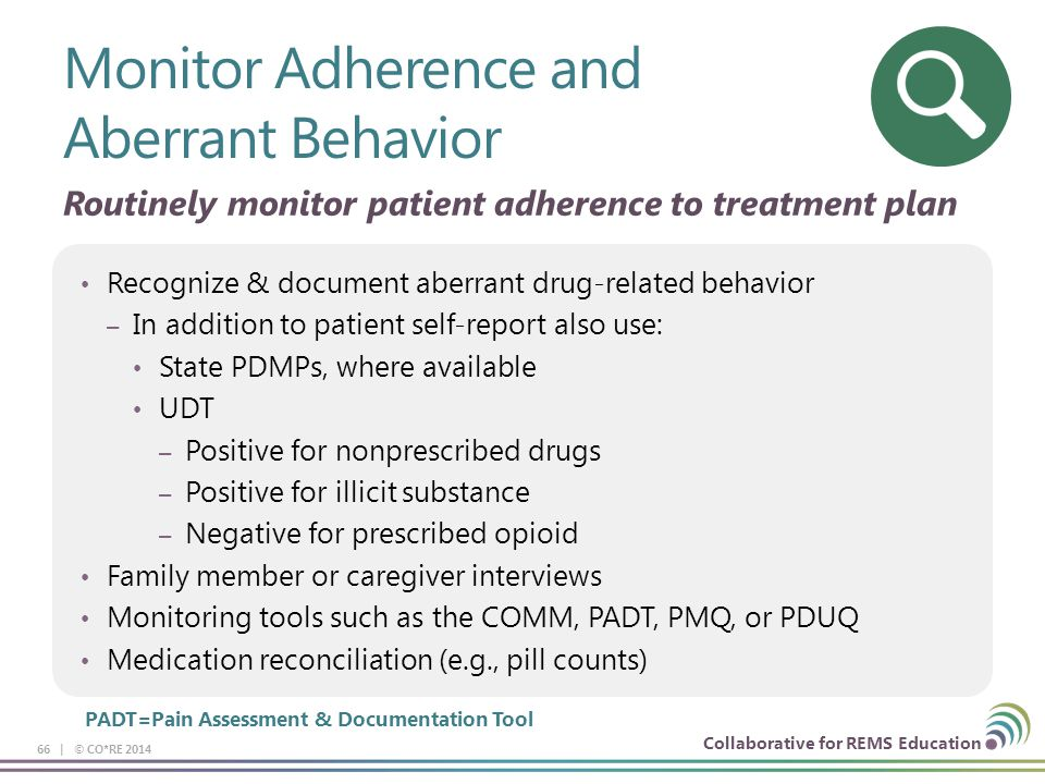 Collaborative for REMS Education Recognize & document aberrant drug-related behavior – In addition to patient self-report also use: State PDMPs, where available UDT – Positive for nonprescribed drugs – Positive for illicit substance – Negative for prescribed opioid Family member or caregiver interviews Monitoring tools such as the COMM, PADT, PMQ, or PDUQ Medication reconciliation (e.g., pill counts) Monitor Adherence and Aberrant Behavior 66 | © CO*RE 2014 PADT=Pain Assessment & Documentation Tool Routinely monitor patient adherence to treatment plan