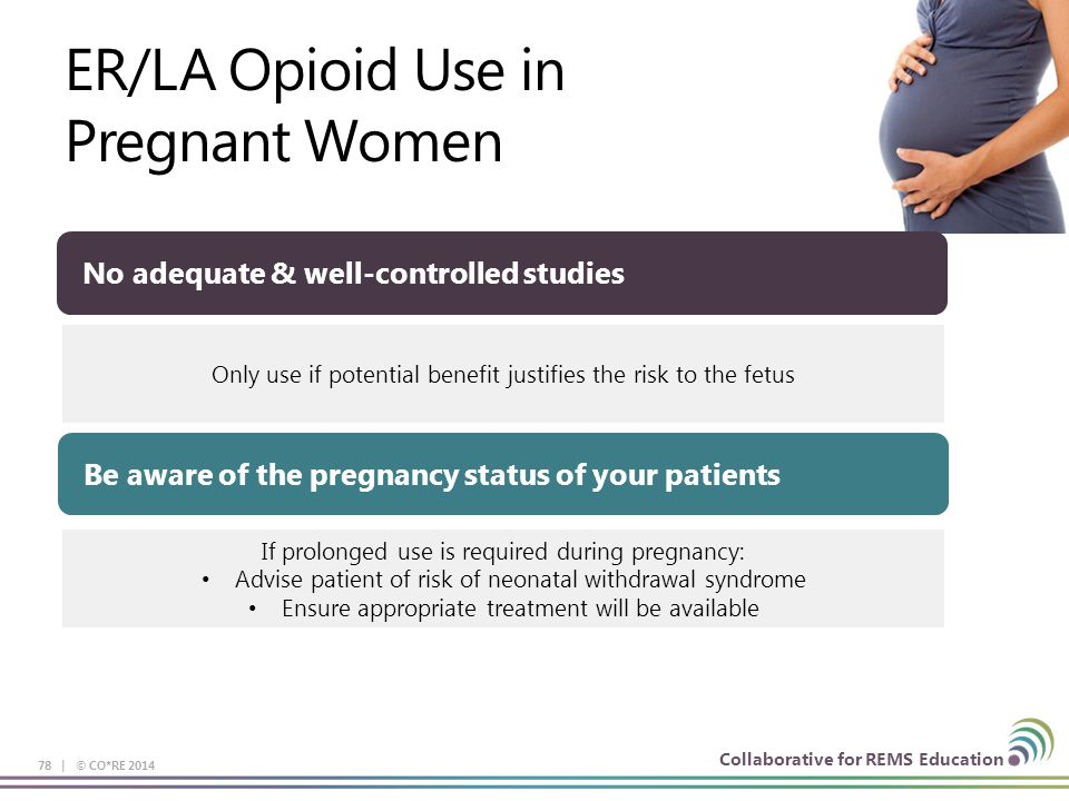 Collaborative for REMS Education ER/LA Opioid Use in Pregnant Women 78 | © CO*RE 2014 Be aware of the pregnancy status of your patients Only use if po