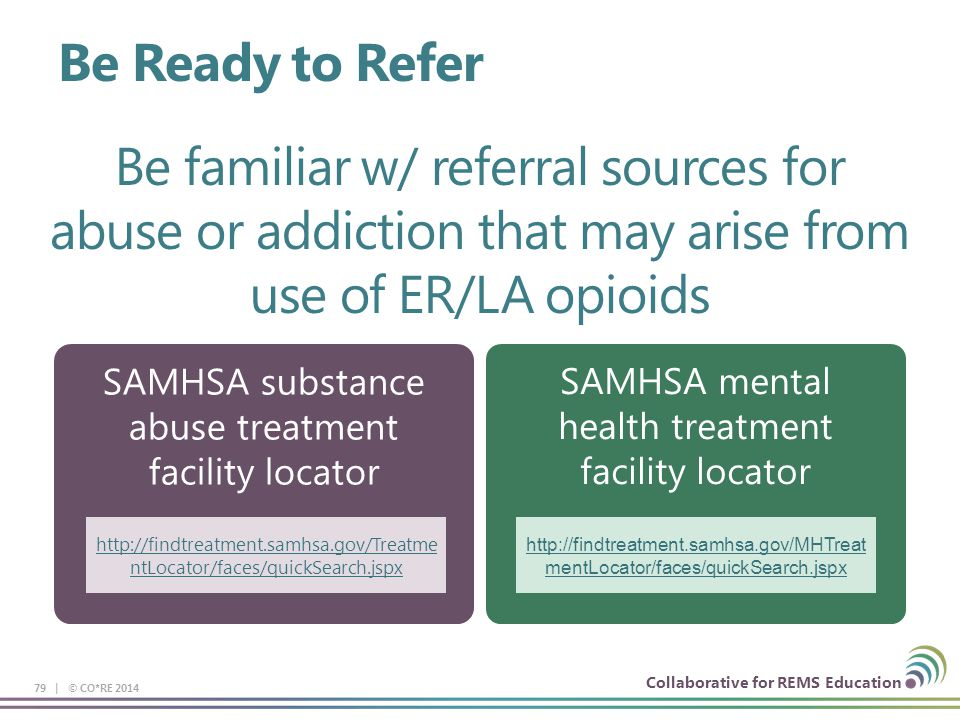 Collaborative for REMS Education SAMHSA substance abuse treatment facility locator SAMHSA mental health treatment facility locator 79 | © CO*RE 2014 Be familiar w/ referral sources for abuse or addiction that may arise from use of ER/LA opioids http://findtreatment.samhsa.gov/Treatme ntLocator/faces/quickSearch.jspx http://findtreatment.samhsa.gov/MHTreat mentLocator/faces/quickSearch.jspx Be Ready to Refer