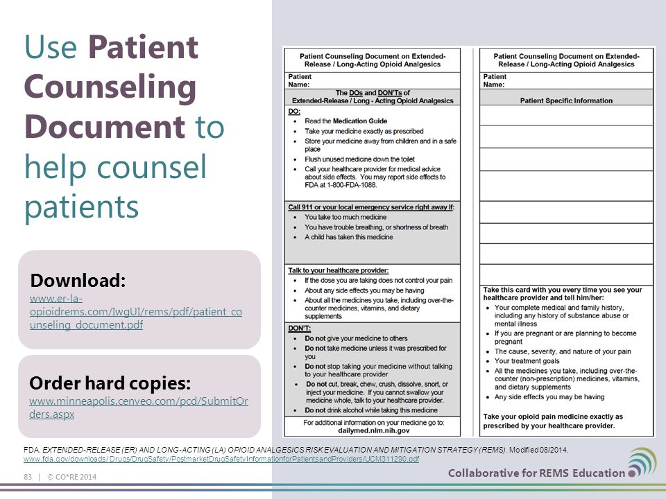 Collaborative for REMS Education Use Patient Counseling Document to help counsel patients 83 | © CO*RE 2014 Collaborative for REMS Education Download: www.er-la- opioidrems.com/IwgUI/rems/pdf/patient_co unseling_document.pdf www.er-la- opioidrems.com/IwgUI/rems/pdf/patient_co unseling_document.pdf Order hard copies: www.minneapolis.cenveo.com/pcd/SubmitOr ders.aspx www.minneapolis.cenveo.com/pcd/SubmitOr ders.aspx FDA.