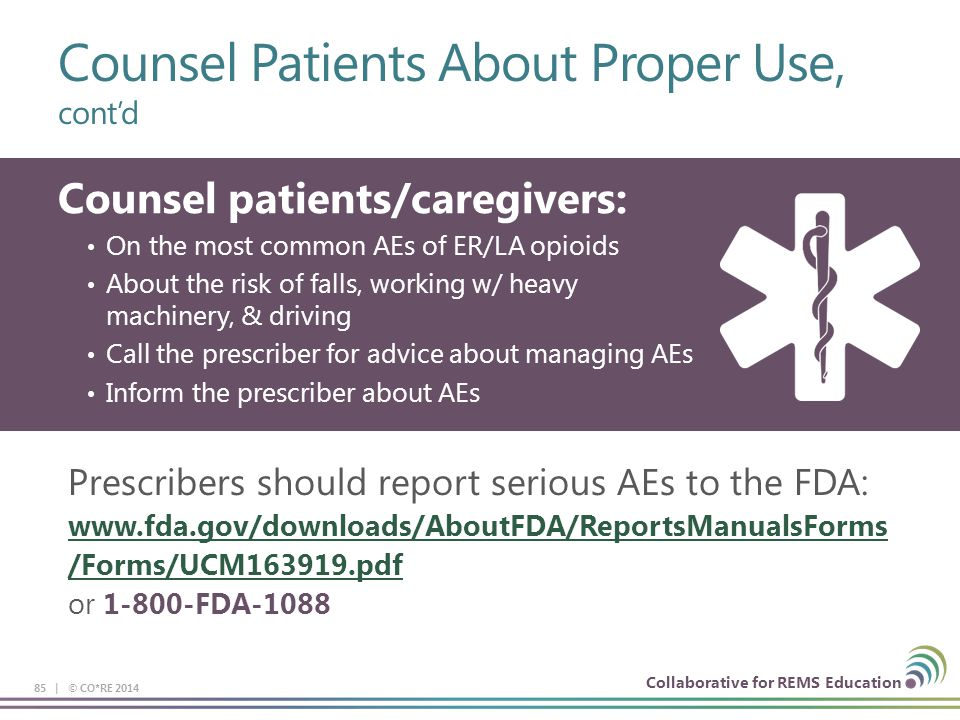 Counsel Patients About Proper Use, cont'd 85 | © CO*RE 2014 Counsel patients/caregivers: On the most common AEs of ER/LA opioids About the risk of fal
