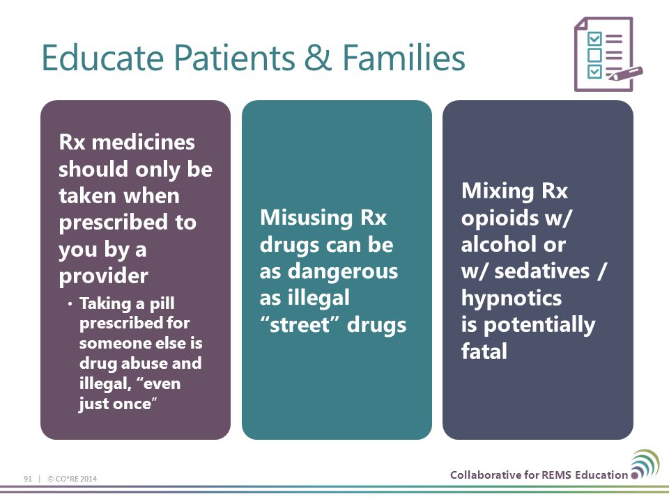 Collaborative for REMS Education Educate Patients & Families 91 | © CO*RE 2014 Rx medicines should only be taken when prescribed to you by a provider Taking a pill prescribed for someone else is drug abuse and illegal, even just once Misusing Rx drugs can be as dangerous as illegal street drugs Mixing Rx opioids w/ alcohol or w/ sedatives / hypnotics is potentially fatal