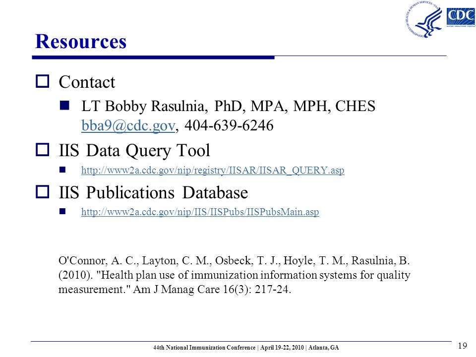 Resources  Contact LT Bobby Rasulnia, PhD, MPA, MPH, CHES bba9@cdc.gov, 404-639-6246 bba9@cdc.gov  IIS Data Query Tool http://www2a.cdc.gov/nip/registry/IISAR/IISAR_QUERY.asp  IIS Publications Database http://www2a.cdc.gov/nip/IIS/IISPubs/IISPubsMain.asp O Connor, A.