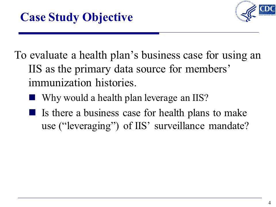 Case Study Objective To evaluate a health plan's business case for using an IIS as the primary data source for members' immunization histories.