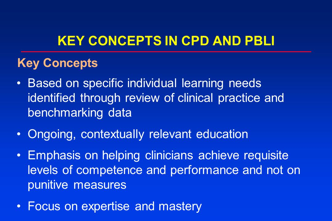 KEY CONCEPTS IN CPD AND PBLI Based on specific individual learning needs identified through review of clinical practice and benchmarking data Ongoing,