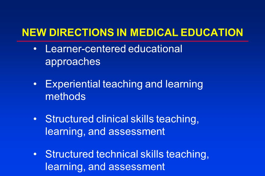 NEW DIRECTIONS IN MEDICAL EDUCATION Learner-centered educational approaches Experiential teaching and learning methods Structured clinical skills teaching, learning, and assessment Structured technical skills teaching, learning, and assessment