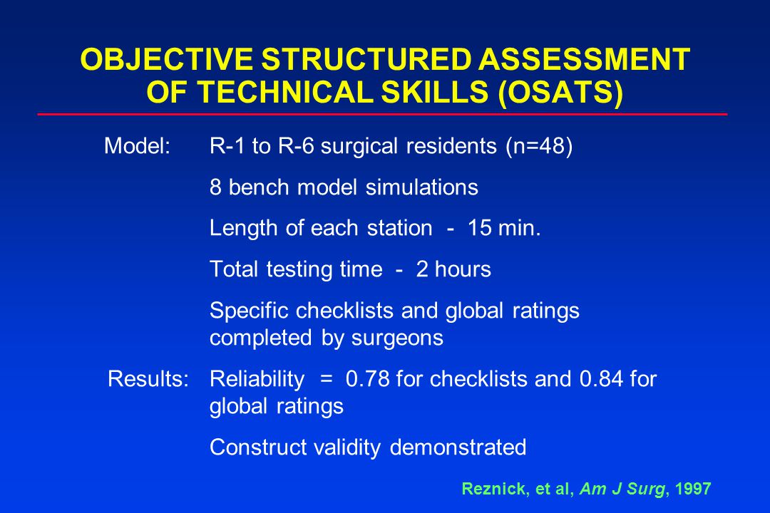 OBJECTIVE STRUCTURED ASSESSMENT OF TECHNICAL SKILLS (OSATS) Model:R-1 to R-6 surgical residents (n=48) 8 bench model simulations Length of each statio