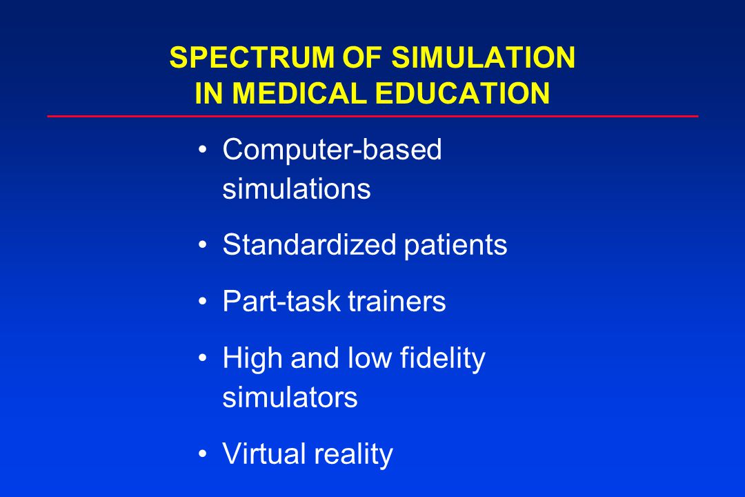 SPECTRUM OF SIMULATION IN MEDICAL EDUCATION Computer-based simulations Standardized patients Part-task trainers High and low fidelity simulators Virtu