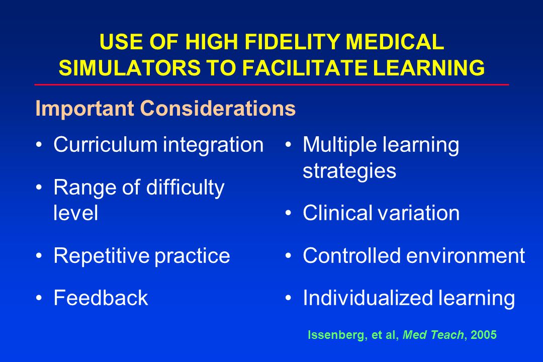 Curriculum integration Range of difficulty level Repetitive practice Feedback USE OF HIGH FIDELITY MEDICAL SIMULATORS TO FACILITATE LEARNING Multiple learning strategies Clinical variation Controlled environment Individualized learning Issenberg, et al, Med Teach, 2005 Important Considerations