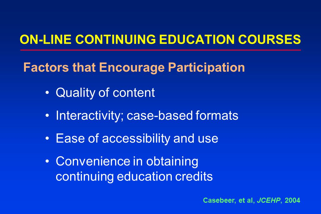 ON-LINE CONTINUING EDUCATION COURSES Quality of content Interactivity; case-based formats Ease of accessibility and use Convenience in obtaining conti