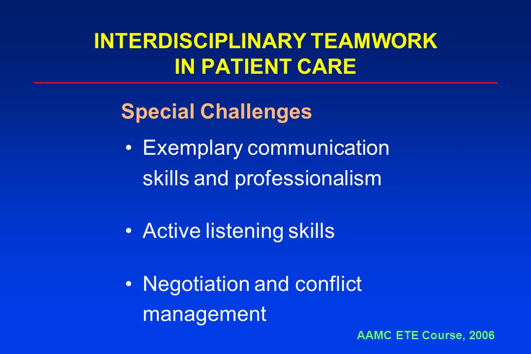 INTERDISCIPLINARY TEAMWORK IN PATIENT CARE Exemplary communication skills and professionalism Active listening skills Negotiation and conflict management Special Challenges AAMC ETE Course, 2006