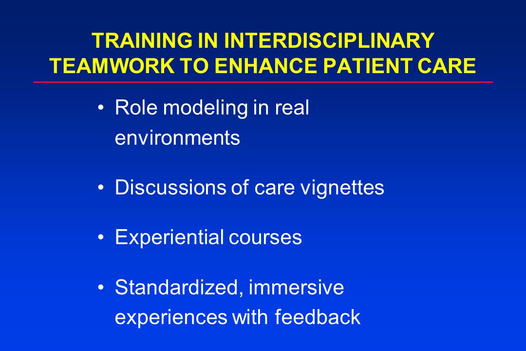 TRAINING IN INTERDISCIPLINARY TEAMWORK TO ENHANCE PATIENT CARE Role modeling in real environments Discussions of care vignettes Experiential courses Standardized, immersive experiences with feedback