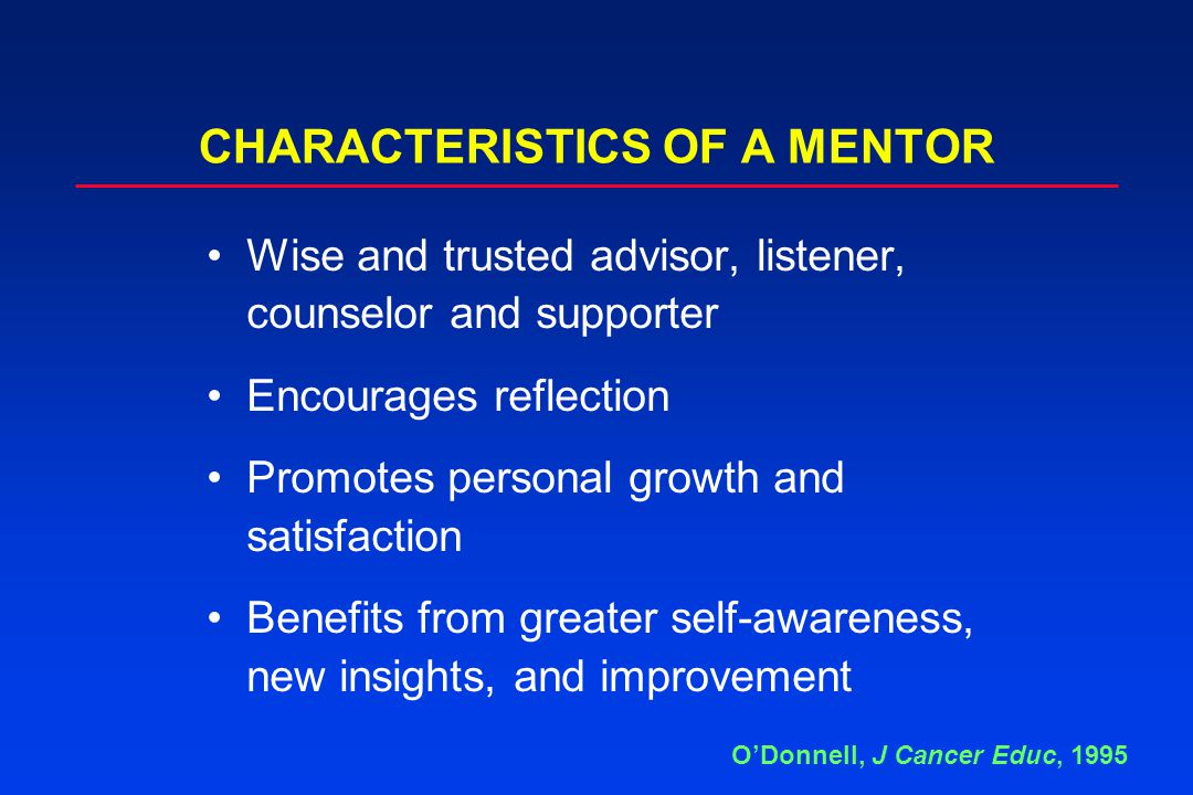 CHARACTERISTICS OF A MENTOR O'Donnell, J Cancer Educ, 1995 Wise and trusted advisor, listener, counselor and supporter Encourages reflection Promotes