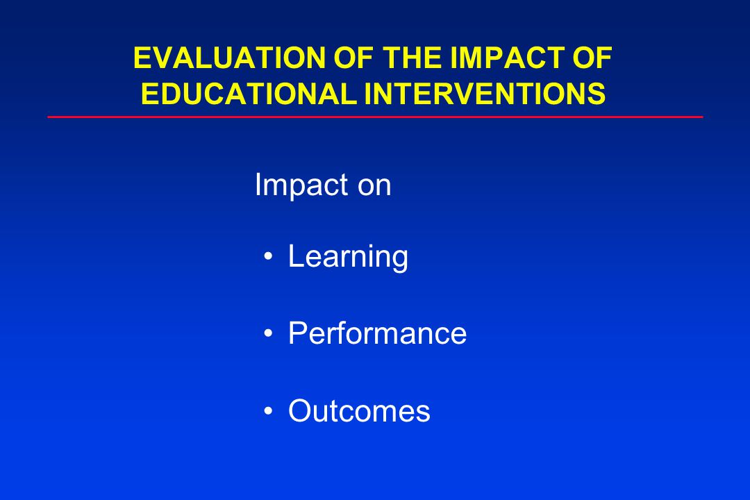 Learning Performance Outcomes EVALUATION OF THE IMPACT OF EDUCATIONAL INTERVENTIONS Impact on