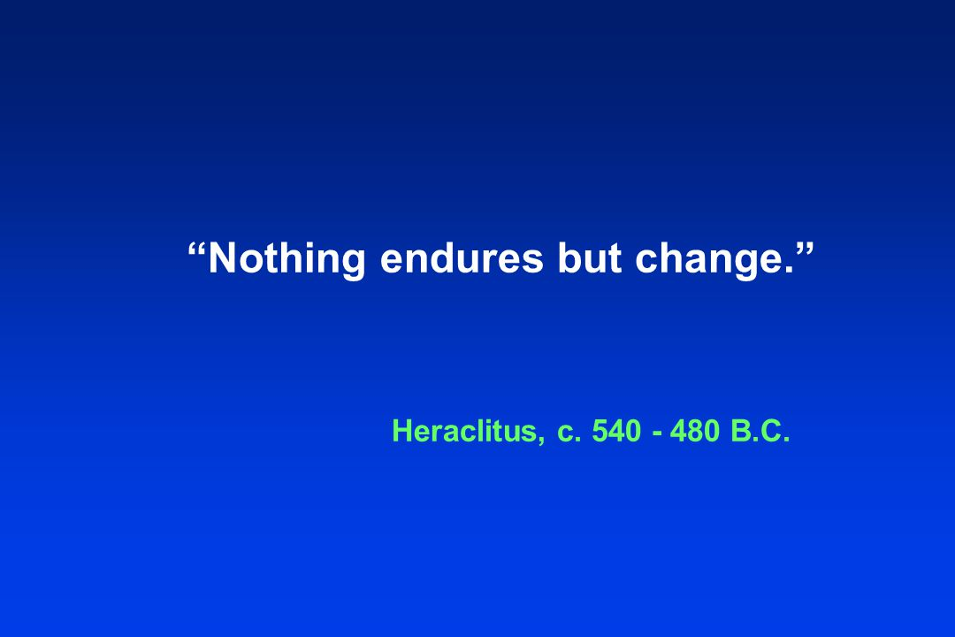 Nothing endures but change. Heraclitus, c. 540 - 480 B.C.