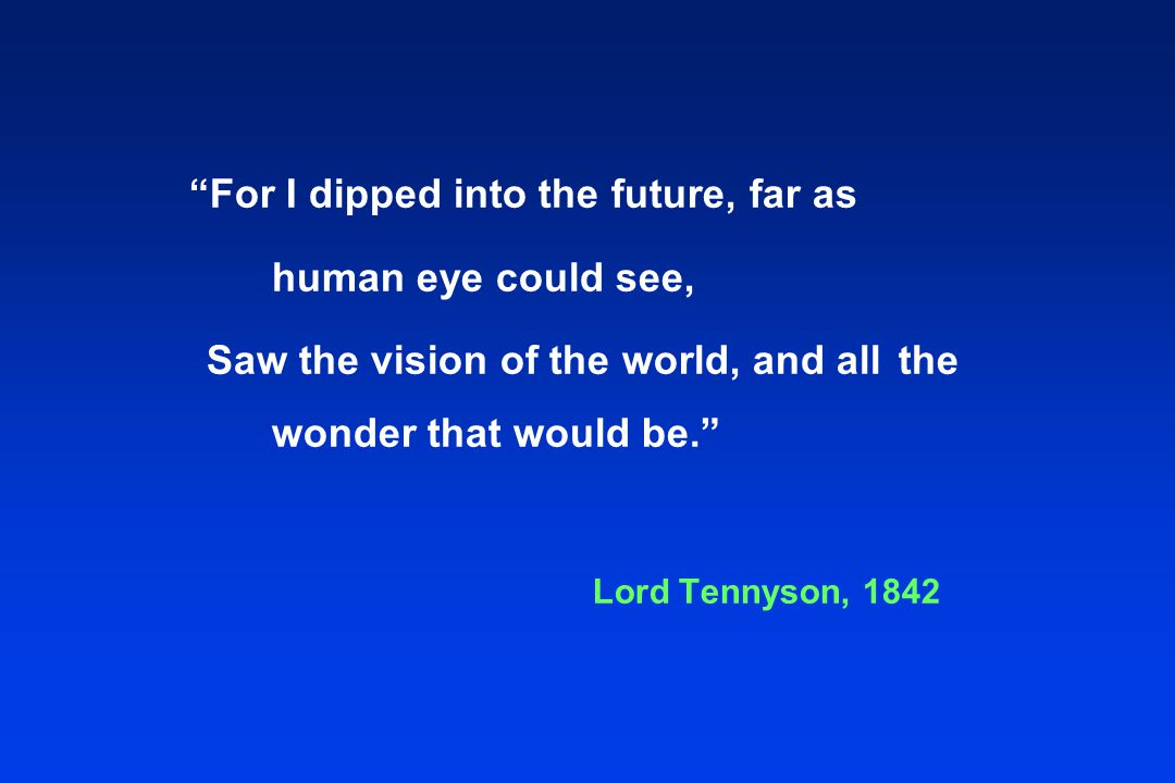 For I dipped into the future, far as human eye could see, Saw the vision of the world, and all the wonder that would be. Lord Tennyson, 1842