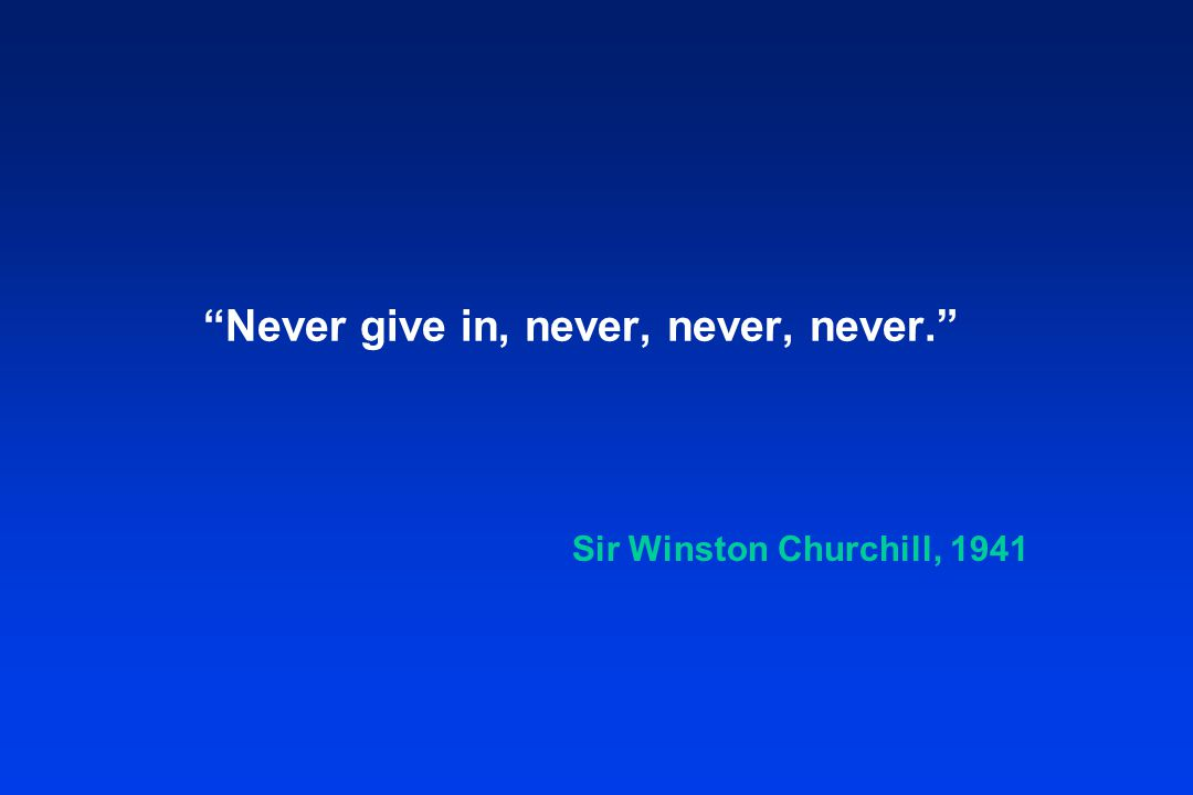 """Never give in, never, never, never."" Sir Winston Churchill, 1941"