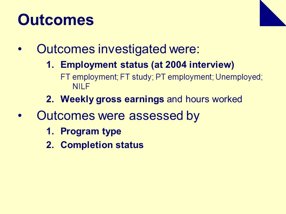 Outcomes Outcomes investigated were: 1.Employment status (at 2004 interview) FT employment; FT study; PT employment; Unemployed; NILF 2.Weekly gross earnings and hours worked Outcomes were assessed by 1.Program type 2.Completion status