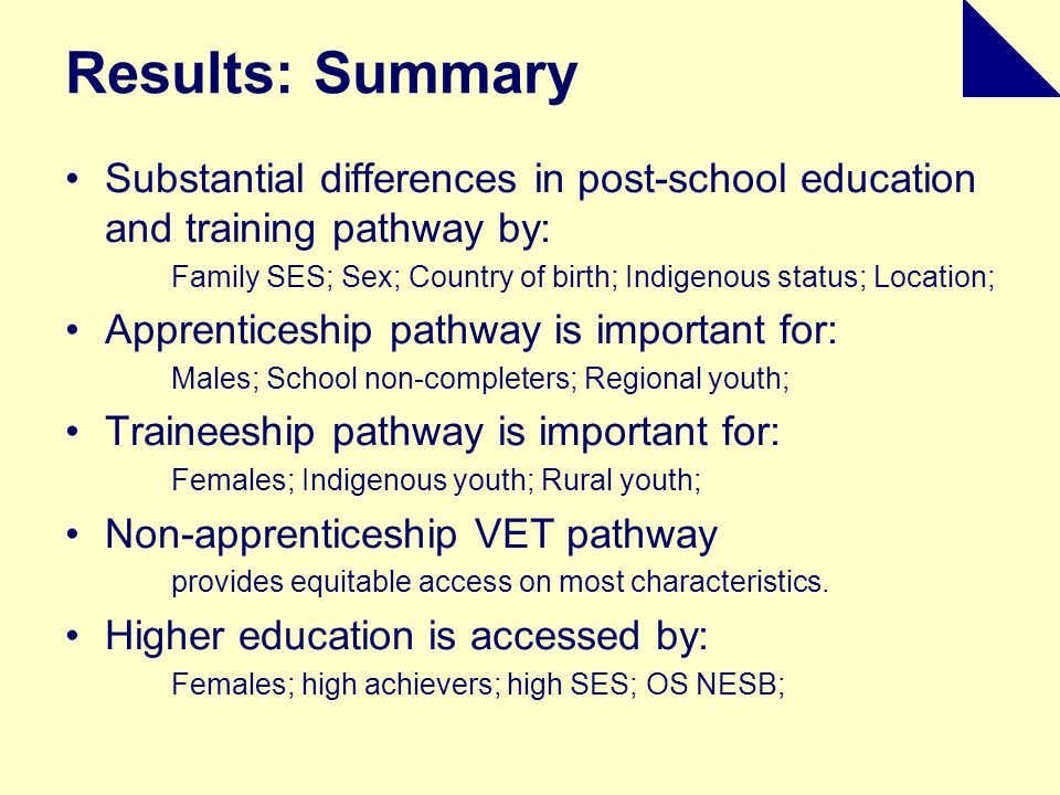 Results: Summary Substantial differences in post-school education and training pathway by: Family SES; Sex; Country of birth; Indigenous status; Location; Apprenticeship pathway is important for: Males; School non-completers; Regional youth; Traineeship pathway is important for: Females; Indigenous youth; Rural youth; Non-apprenticeship VET pathway provides equitable access on most characteristics.