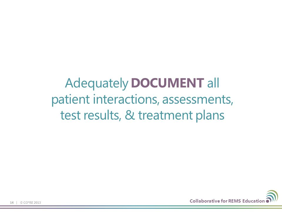 Collaborative for REMS Education Adequately DOCUMENT all patient interactions, assessments, test results, & treatment plans 14 14 | © CO*RE 2013