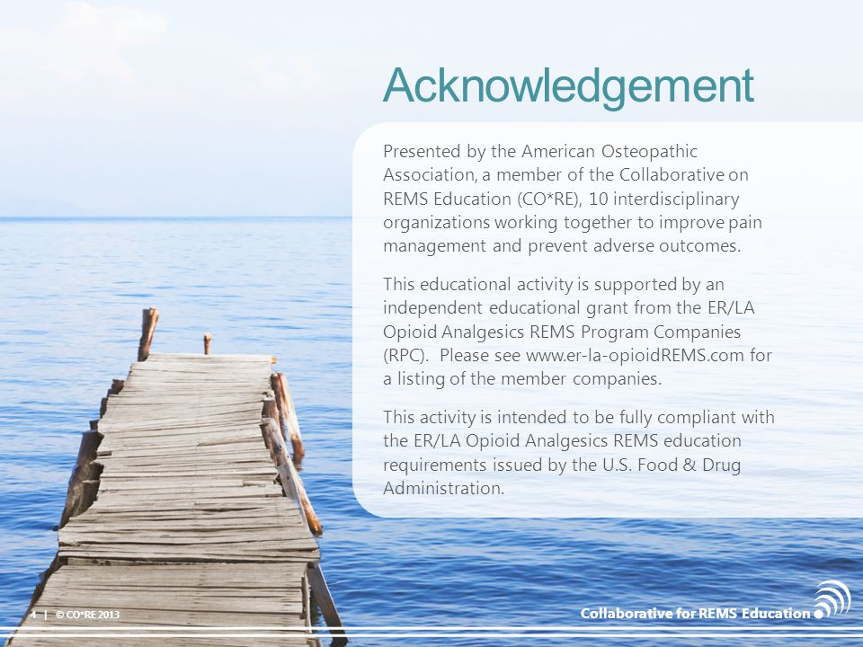 Collaborative for REMS Education Acknowledgement 4 | © CO*RE 2013 Presented by the American Osteopathic Association, a member of the Collaborative on