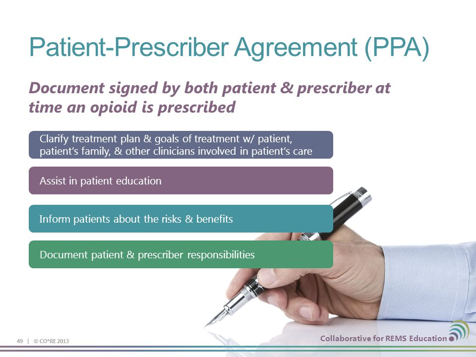 Collaborative for REMS Education Patient-Prescriber Agreement (PPA) 49 | © CO*RE 2013 Collaborative for REMS Education Document signed by both patient & prescriber at time an opioid is prescribed Clarify treatment plan & goals of treatment w/ patient, patient's family, & other clinicians involved in patient's care Assist in patient education Inform patients about the risks & benefits Document patient & prescriber responsibilities